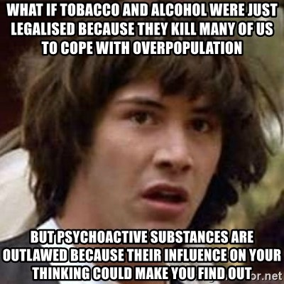 Conspiracy Keanu - what if tobacco and alcohol were just legalised because they kill many of us to cope with overpopulation but psychoactive substances are outlawed because their influence on your thinking could make you find out