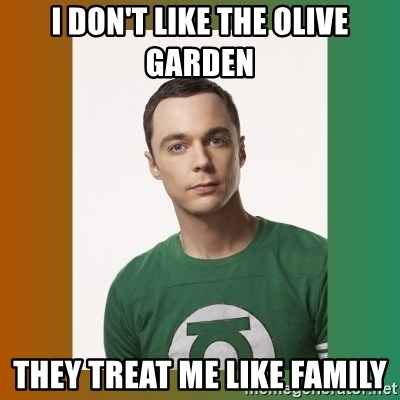 sheldon cooper  - i don't like the olive garden they treat me like family