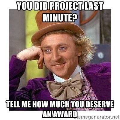 Willy Wanka - You Did project last minute? Tell me how much you deserve an award