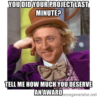 Willy Wanka - You did your project last minute? Tell me how much you deserve an award