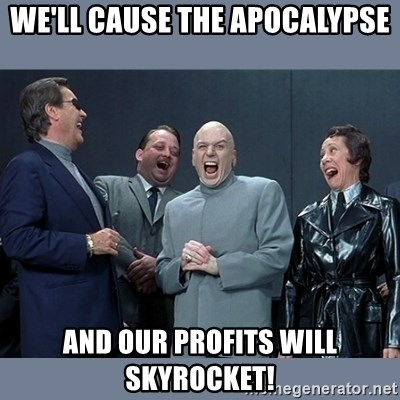 Dr. Evil and His Minions - We'll cause the apocalypse and our profits will skyrocket!