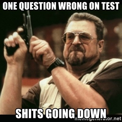 am i the only one around here - One QUestion Wrong on test Shits going Down