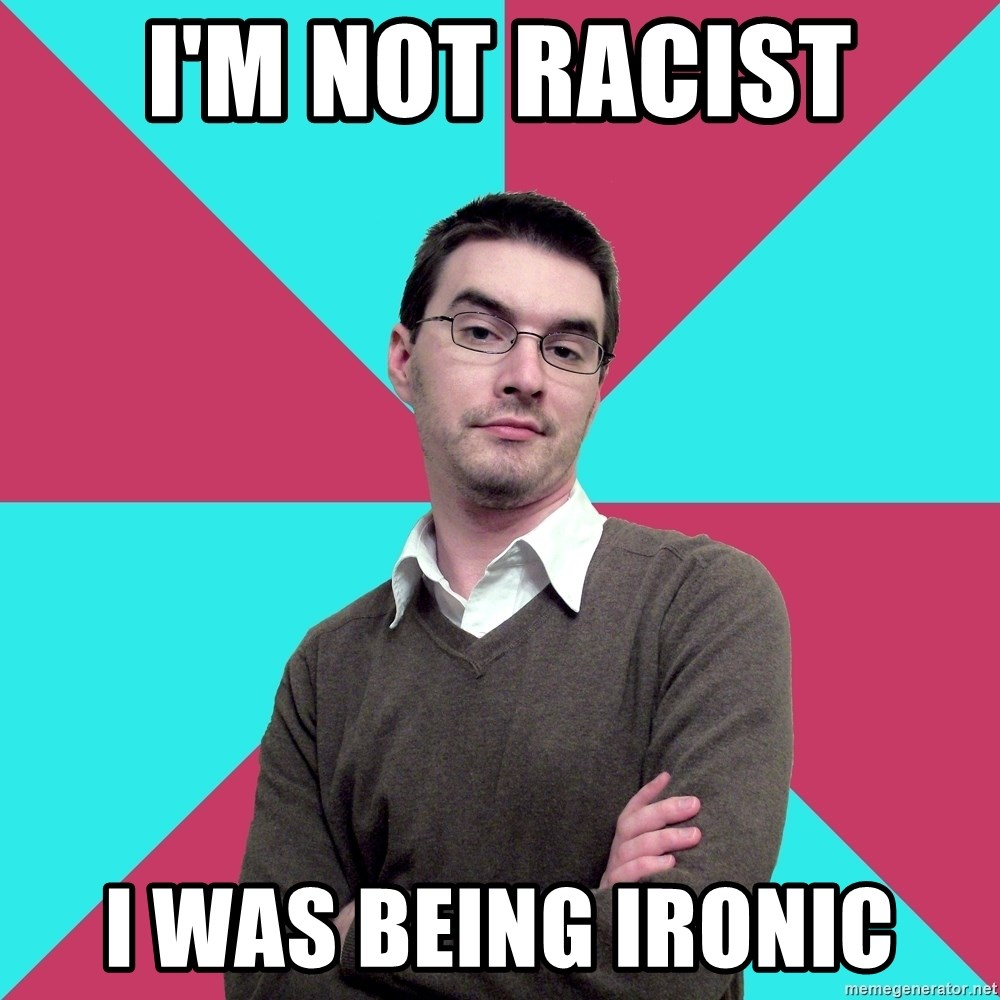 Privilege Denying Dude - i'm not racist i was being ironic