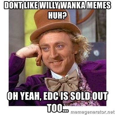 Willy Wanka - dont like willy wanka memes huh? oh yeah, edc is sold out too...
