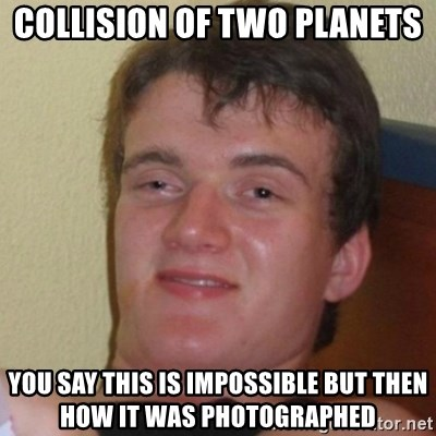 Really Stoned Guy - collision of two planets You say this is impossible but then how it was photographed