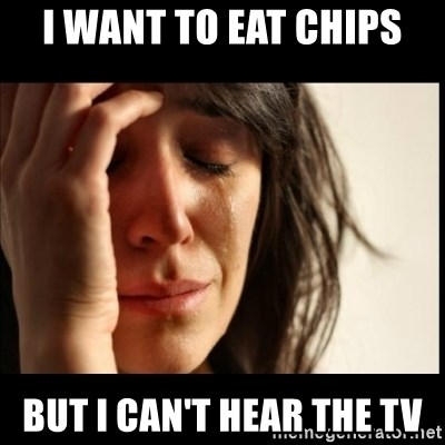 First World Problems - I want to eat chips but i can't hear the tv