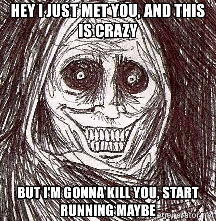 Never alone ghost - hey i just met you, and this is crazy but i'm gonna kill you, start running maybe