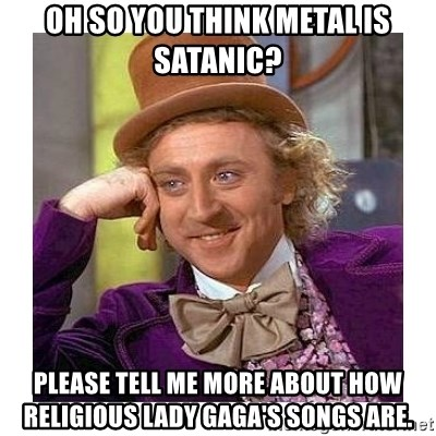 Willy Wanka - oh so you think metal is satanic? please tell me more about how religious lady gaga's songs are.