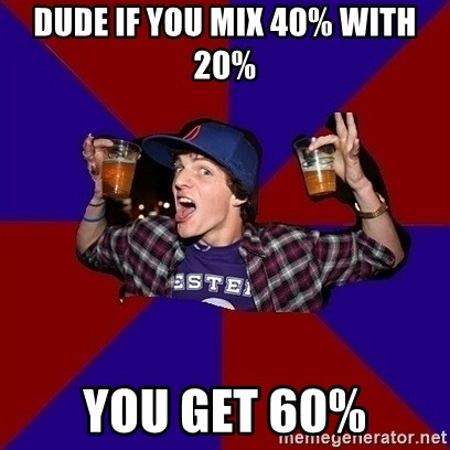 Sunny Student - Dude if you mix 40% with 20% you get 60%
