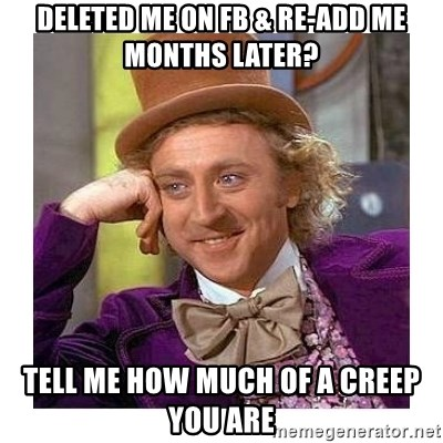 Willy Wanka - deleted me on fb & re-add me months later? tell me how much of a creep you are