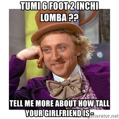 Willy Wanka - tumi 6 foot 2 inchi lomba ?? tell me more about how tall your girlfriend is -