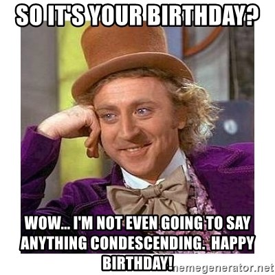 Willy Wanka - so it's your birthday? Wow... i'm not even going to say anything condescending.  happy birthday!