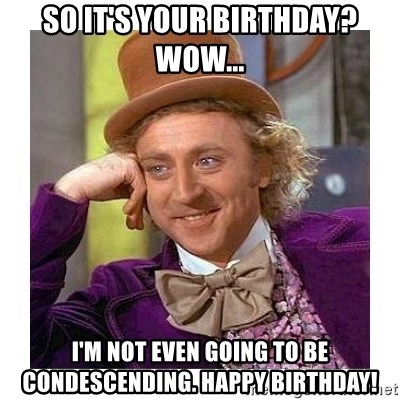Willy Wanka - so it's your birthday?  wow... I'm not even going to be condescending. happy birthday!