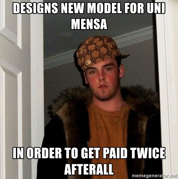 Scumbag Steve - Designs new model for uni mensa in order to get paid twice afterall