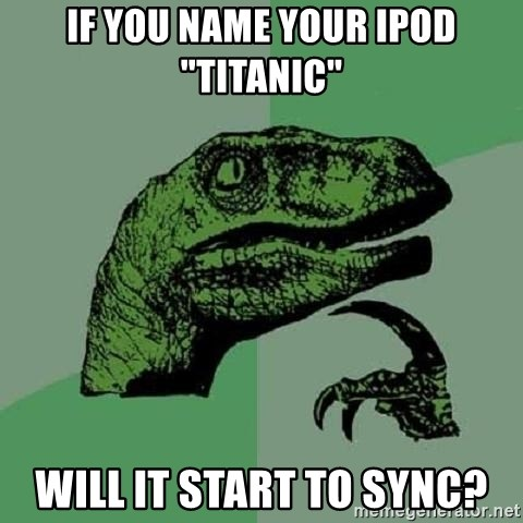 """Philosoraptor - If you name your iPod """"Titanic"""" will it start to sync?"""
