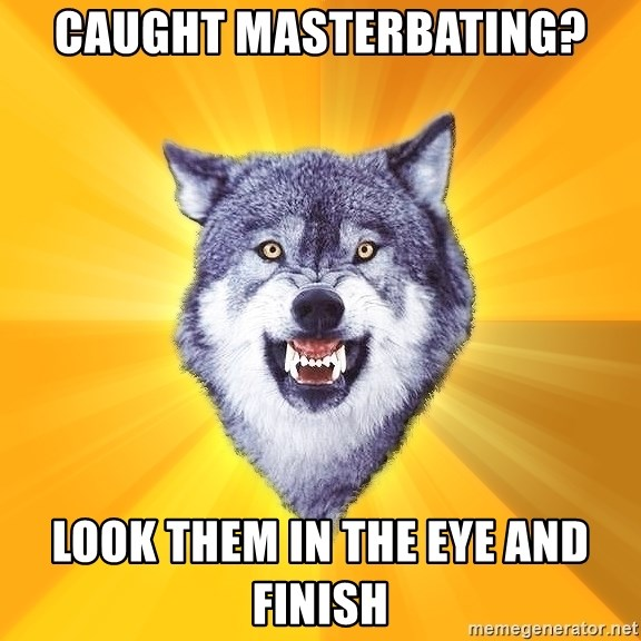 Courage Wolf - Caught masterbating? look them in the eye and finish