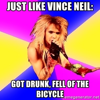 Glam Rocker - just like vince neil: got drunk, fell of the bicycle