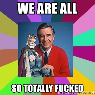 mr rogers  - We are all  So totally fucked