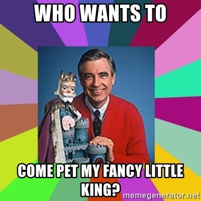 mr rogers  - Who wants to Come pet my fancy litTle king?