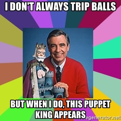 mr rogers  - I don't always trip balls But when I do, this puppet king appears