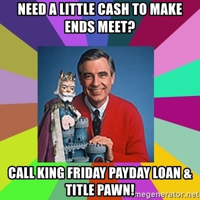 mr rogers  - NeeD a little cash to make ends meet? Call King Friday payday loan & title pawn!
