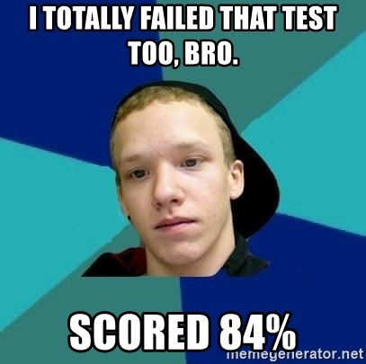 Tracy - i totally failed that test too, bro. scored 84%