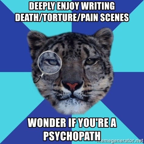 Writer Leopard - Deeply enjoy writing death/torture/pain scenes wonder if you're a psychopath