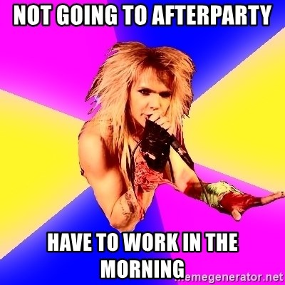 Glam Rocker - NOT GOING TO AFTERPARTY HAVE to work in the morning