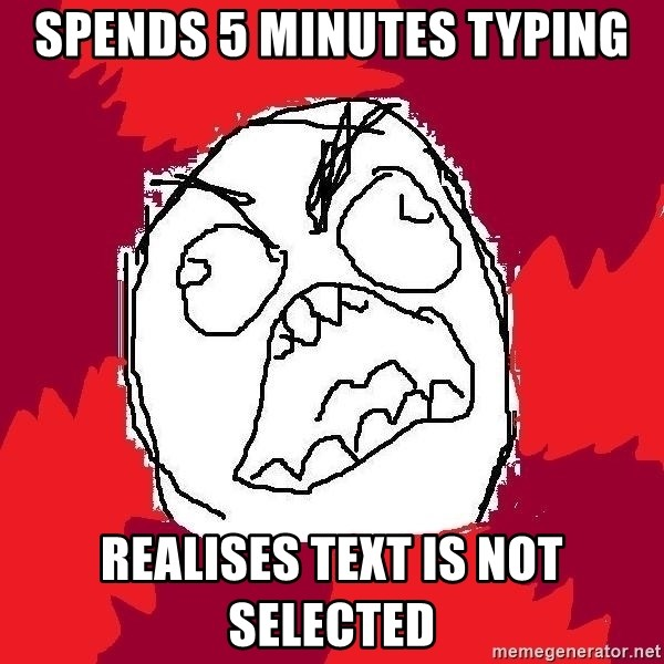 Rage FU - spends 5 minutes typing realises text is not selected
