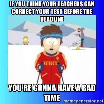 super cool ski instructor - If you think your teachers can correct your test before the deadline you're gonna have a bad time