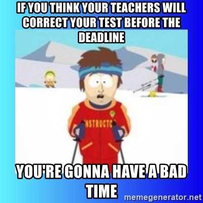 super cool ski instructor - If you think your teachers will correct your test before the deadline you're gonna have a bad time