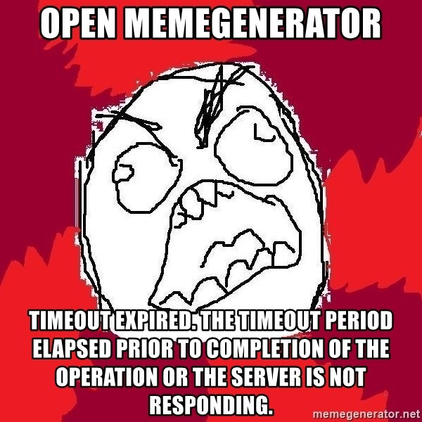 Rage FU - open memegenerator  Timeout expired. The timeout period elapsed prior to completion of the operation or the server is not responding.