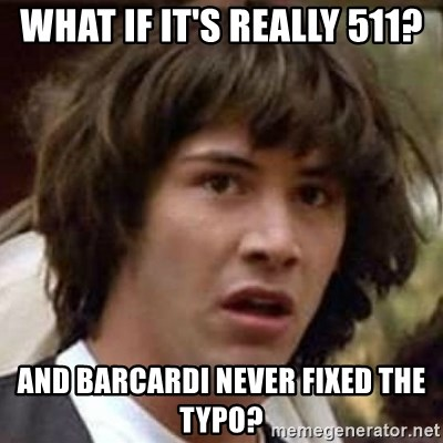 Conspiracy Keanu - what if it's really 511? and barcardi never fixed the typo?