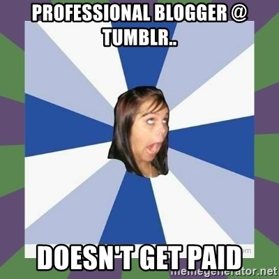Annoying FB girl - Professional blogger @ Tumblr.. Doesn't get paid