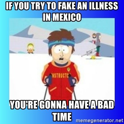 super cool ski instructor - if you try to fake an illness in mexico you're gonna have a bad time