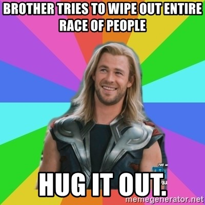 Overly Accepting Thor - brother tries to wipe out entire race of people hug it out.