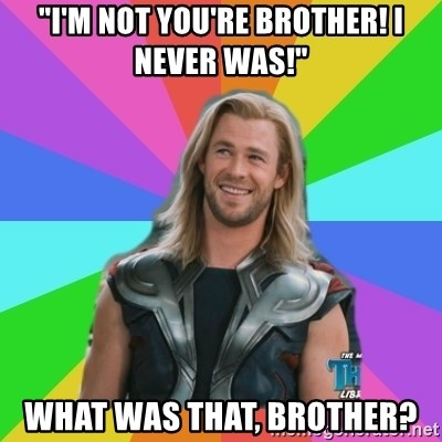 """Overly Accepting Thor - """"I'm not you're brother! I never was!"""" what was that, brother?"""