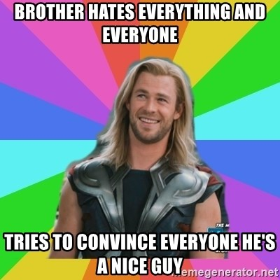 Overly Accepting Thor - Brother hates everything and everyone Tries to convince everyone he's a nice guy