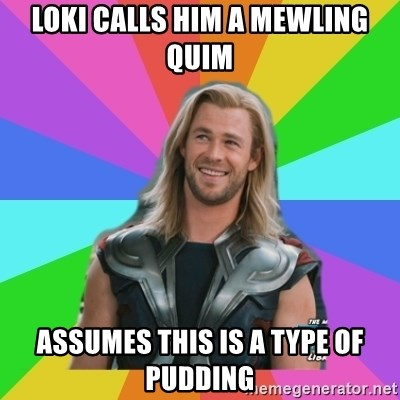 Overly Accepting Thor - Loki Calls Him a Mewling quim Assumes this is a type of pudding