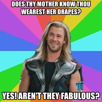Overly Accepting Thor - does thy mother know thou wearest her drapes? Yes! Aren't they fabulous?