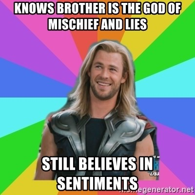 Overly Accepting Thor - knows brother is the god of mischief and lies still believes in sentiments