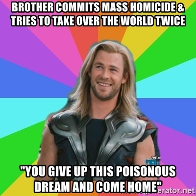 """Overly Accepting Thor - bROTHER COMMITS MASS HOMICIDE & TRIES TO TAKE OVER THE WORLD TWICE """"YOU GIVE UP THIS POISONOUS DREAM AND COME HOME"""""""