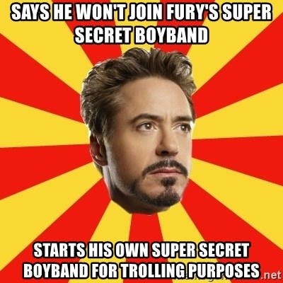 Leave it to Iron Man - Says he won't join Fury's Super Secret Boyband Starts his own super secret boyband for trolling purposes