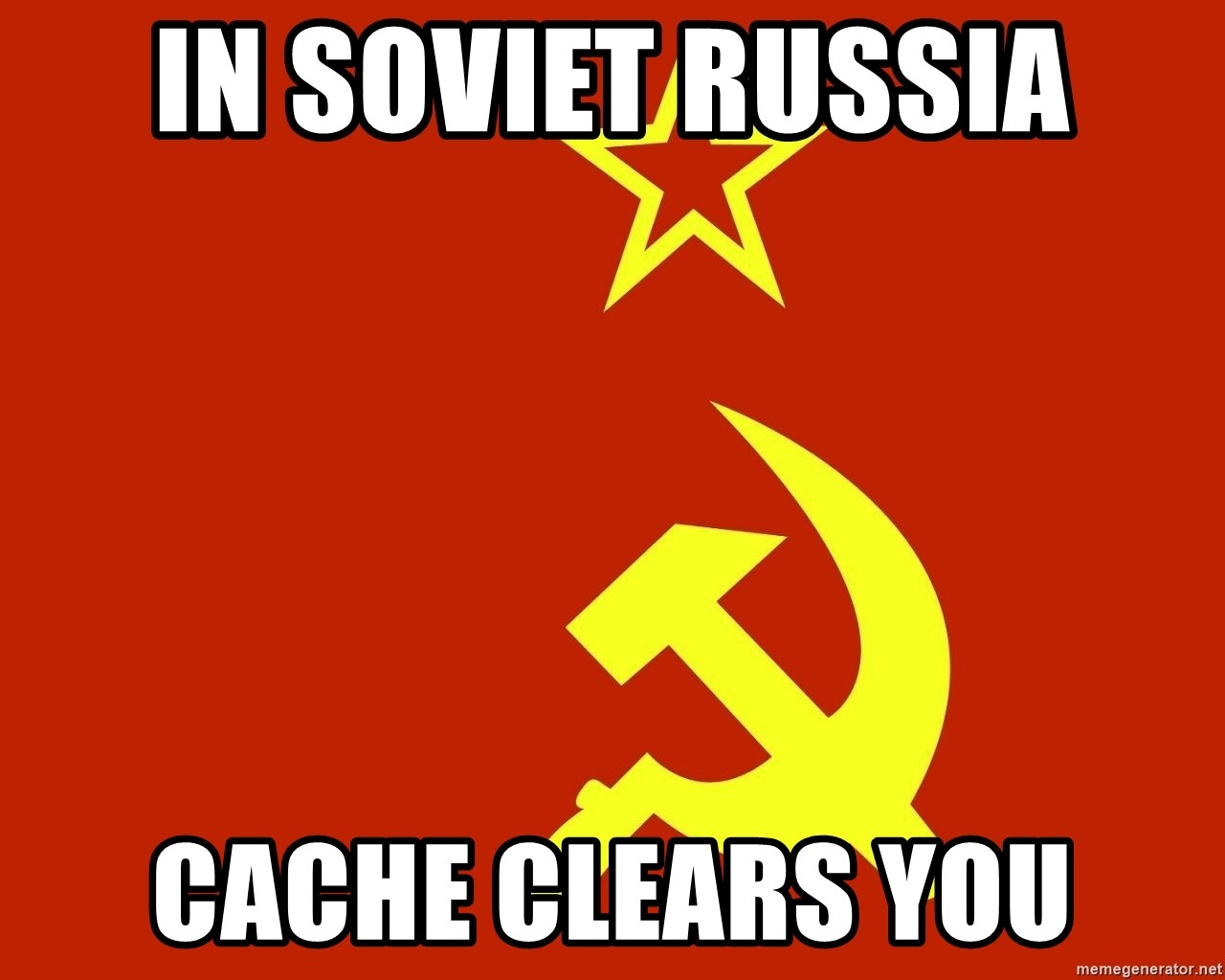 In Soviet Russia - In Soviet Russia Cache clears you