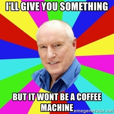 Alf Stewart - i'll give you something but it wont be a coffee machine