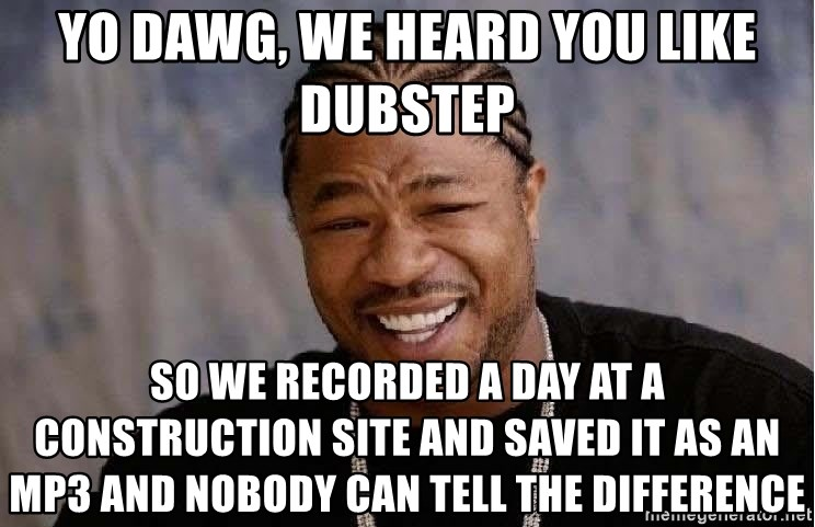 Yo Dawg - Yo dawg, we heard you like dubstep so we recorded a day at a construction site and saved it as an Mp3 and nobody can tell the difference