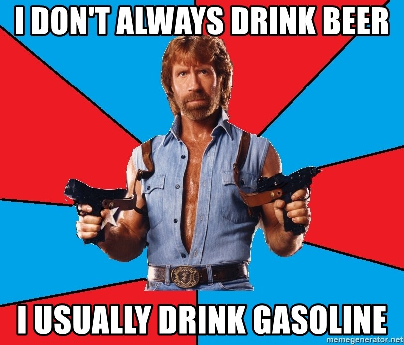 Chuck Norris  - I don't always drink beer i usually drink gasoline
