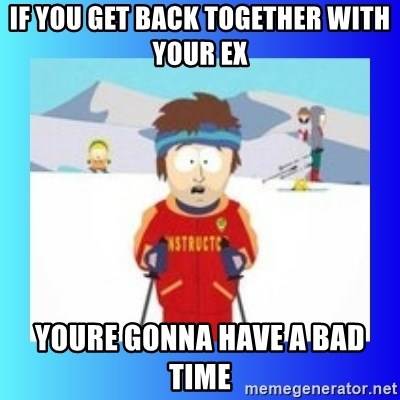 super cool ski instructor - If you get back together with your EX youre gonna have a bad time