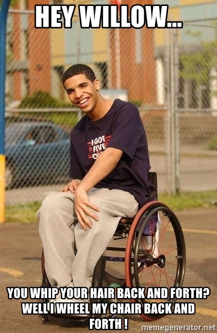 Drake Wheelchair - hey willow... you whip your hair back and forth? well i wheel my chair back and forth !