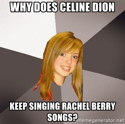 Musically Oblivious 8th Grader - why does celine dion keep singing rachel berry songs?